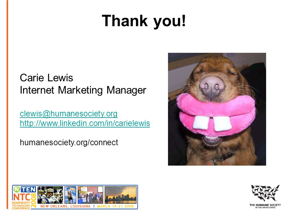 Thank you! Carie Lewis Internet Marketing Manager clewis@humanesociety.org http://www.linkedin.com/in/carielewis humanesociety.org/connect