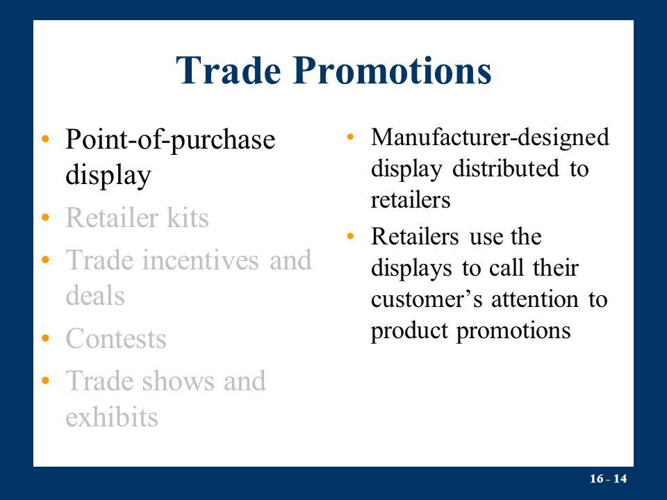 16 - 14 Trade Promotions Point-of-purchase display Retailer kits Trade incentives and deals Contests Trade shows and exhibits Manufacturer-designed di