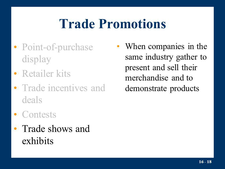 16 - 18 Trade Promotions Point-of-purchase display Retailer kits Trade incentives and deals Contests Trade shows and exhibits When companies in the sa