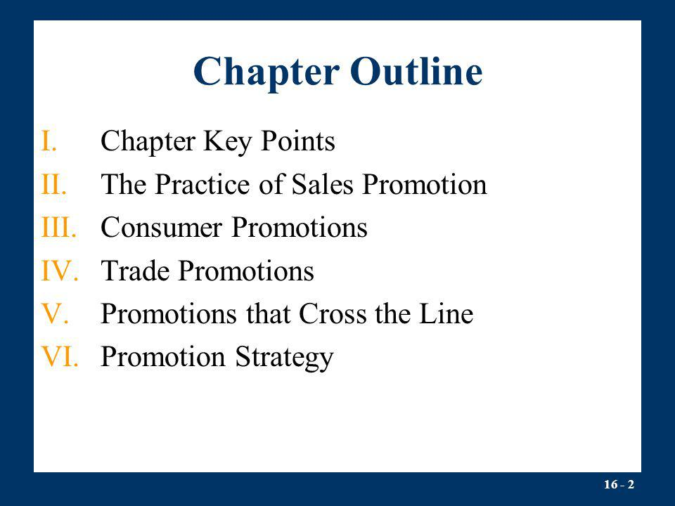 16 - 2 Chapter Outline I.Chapter Key Points II.The Practice of Sales Promotion III.Consumer Promotions IV.Trade Promotions V.Promotions that Cross the