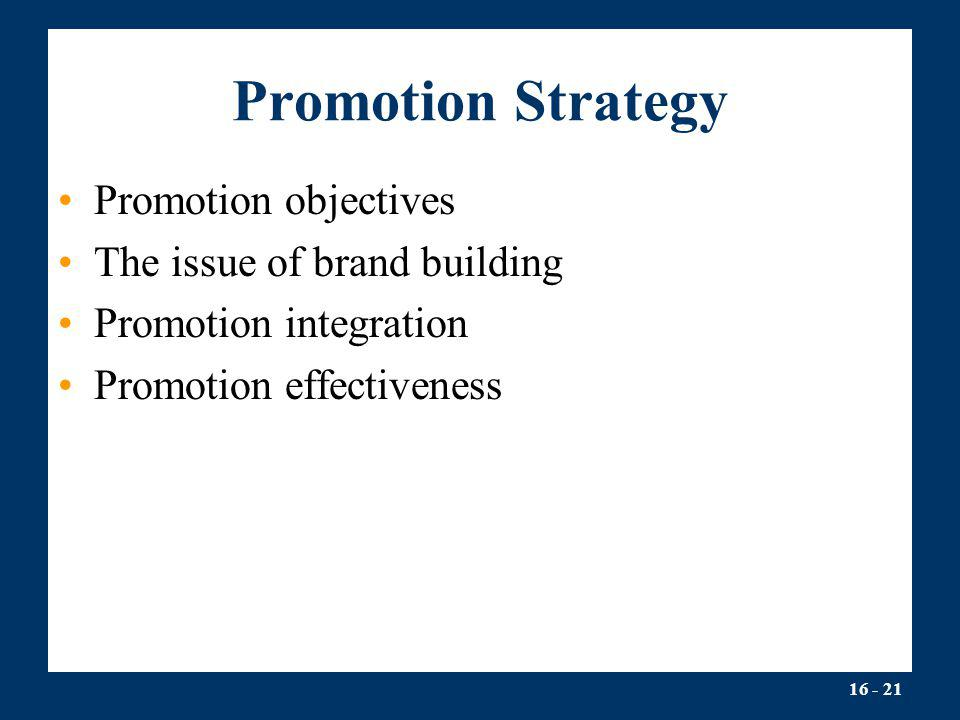 16 - 21 Promotion Strategy Promotion objectives The issue of brand building Promotion integration Promotion effectiveness