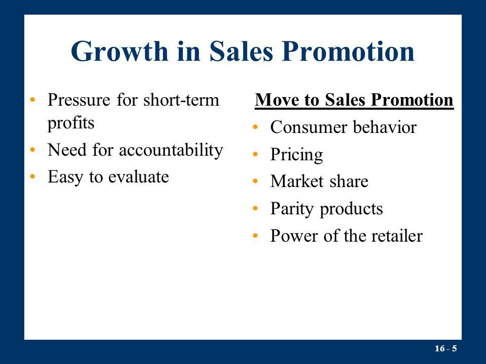 16 - 5 Growth in Sales Promotion Pressure for short-term profits Need for accountability Easy to evaluate Move to Sales Promotion Consumer behavior Pr