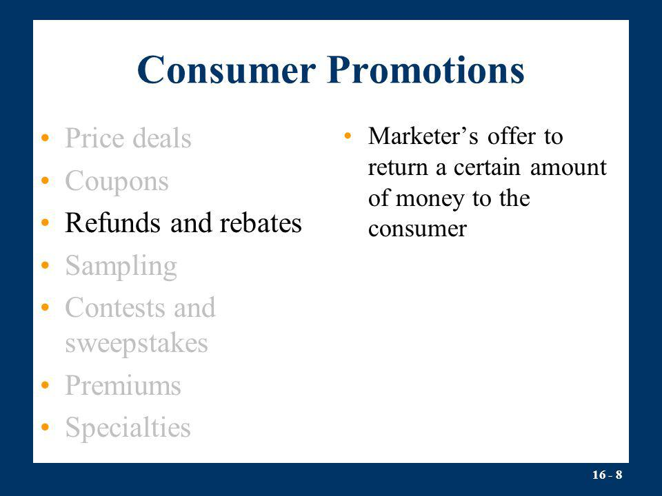 16 - 8 Consumer Promotions Price deals Coupons Refunds and rebates Sampling Contests and sweepstakes Premiums Specialties Marketers offer to return a