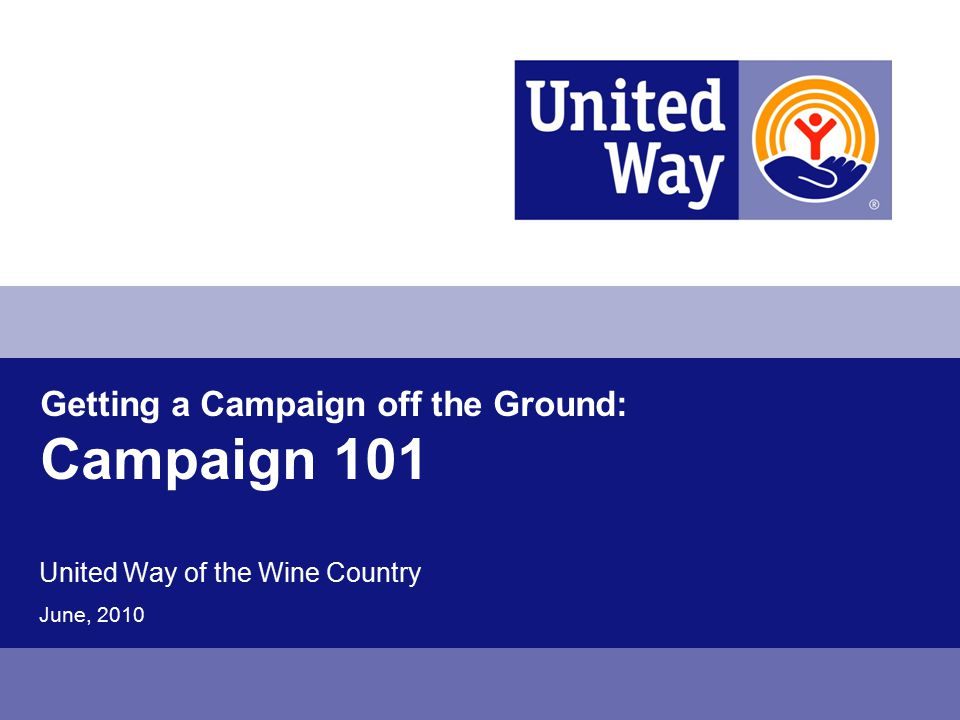 Getting a Campaign off the Ground: Campaign 101 United Way of the Wine Country June, 2010