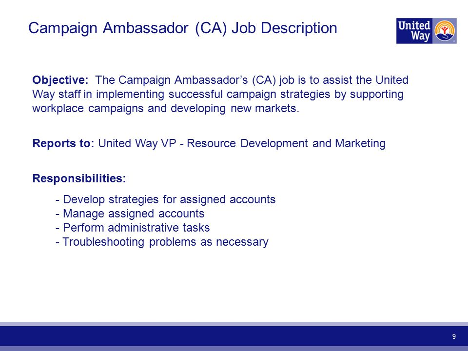 9 Campaign Ambassador (CA) Job Description Objective: The Campaign Ambassadors (CA) job is to assist the United Way staff in implementing successful campaign strategies by supporting workplace campaigns and developing new markets.
