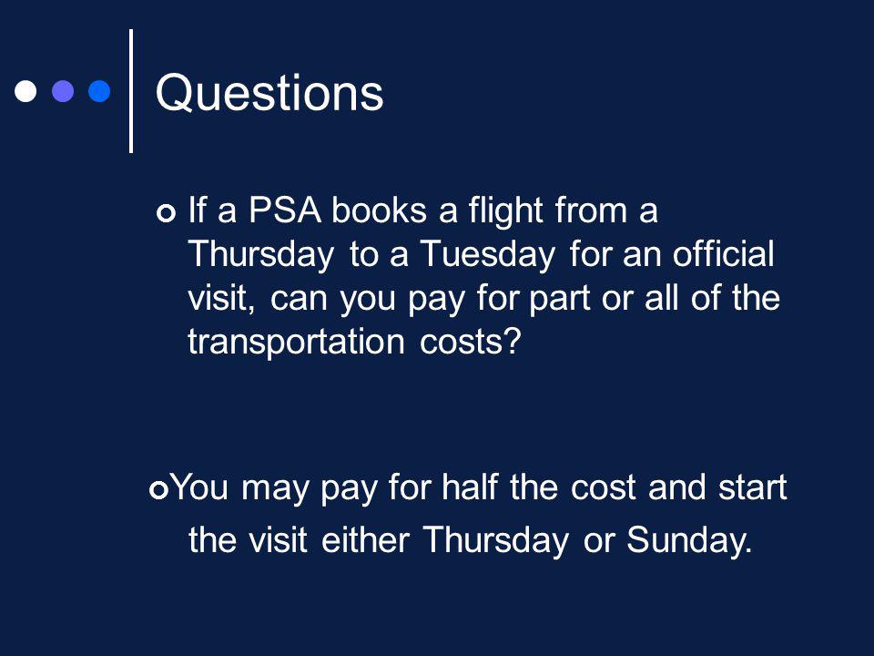 Questions If a PSA books a flight from a Thursday to a Tuesday for an official visit, can you pay for part or all of the transportation costs.