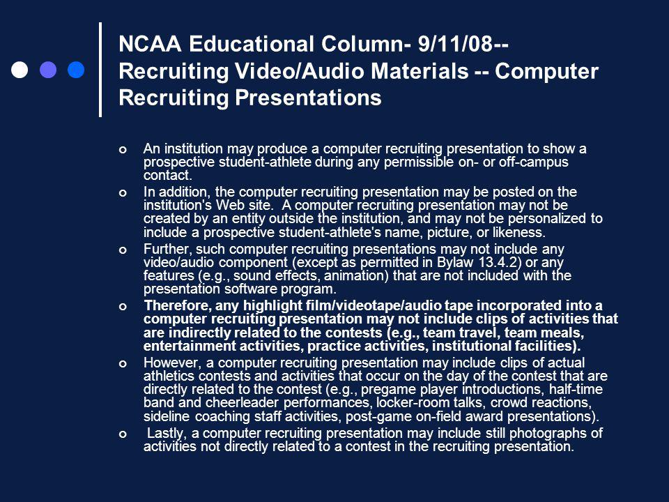 NCAA Educational Column- 9/11/08-- Recruiting Video/Audio Materials -- Computer Recruiting Presentations An institution may produce a computer recruiting presentation to show a prospective student-athlete during any permissible on- or off-campus contact.