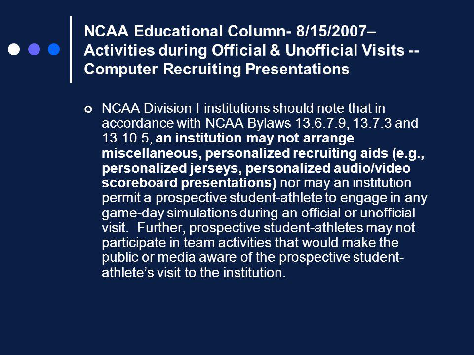 NCAA Educational Column- 8/15/2007– Activities during Official & Unofficial Visits -- Computer Recruiting Presentations NCAA Division I institutions should note that in accordance with NCAA Bylaws 13.6.7.9, 13.7.3 and 13.10.5, an institution may not arrange miscellaneous, personalized recruiting aids (e.g., personalized jerseys, personalized audio/video scoreboard presentations) nor may an institution permit a prospective student-athlete to engage in any game-day simulations during an official or unofficial visit.