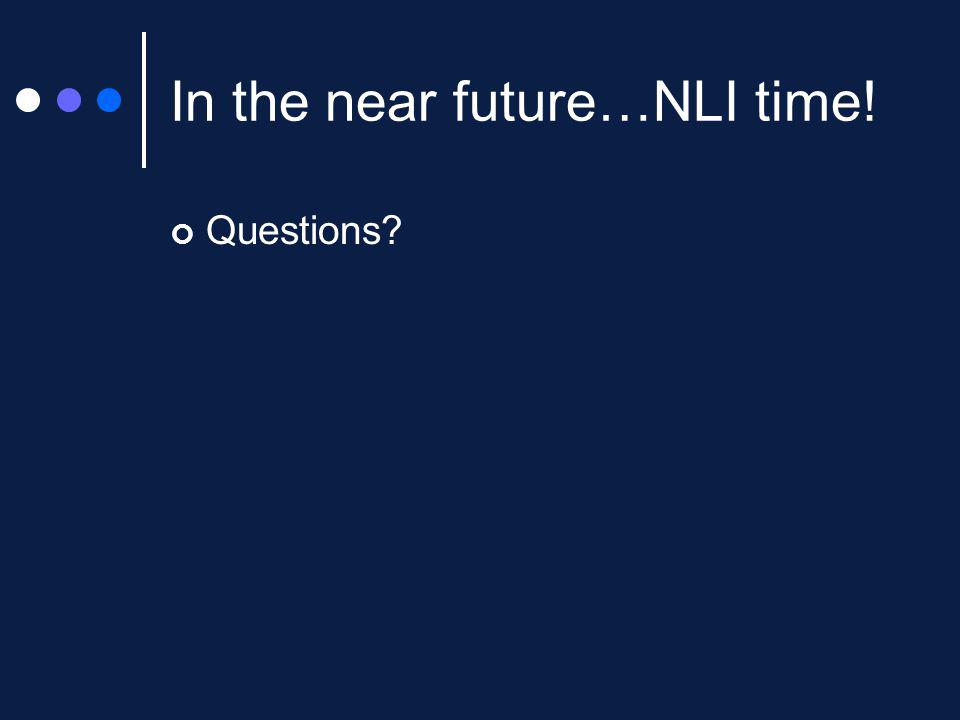 In the near future…NLI time! Questions?