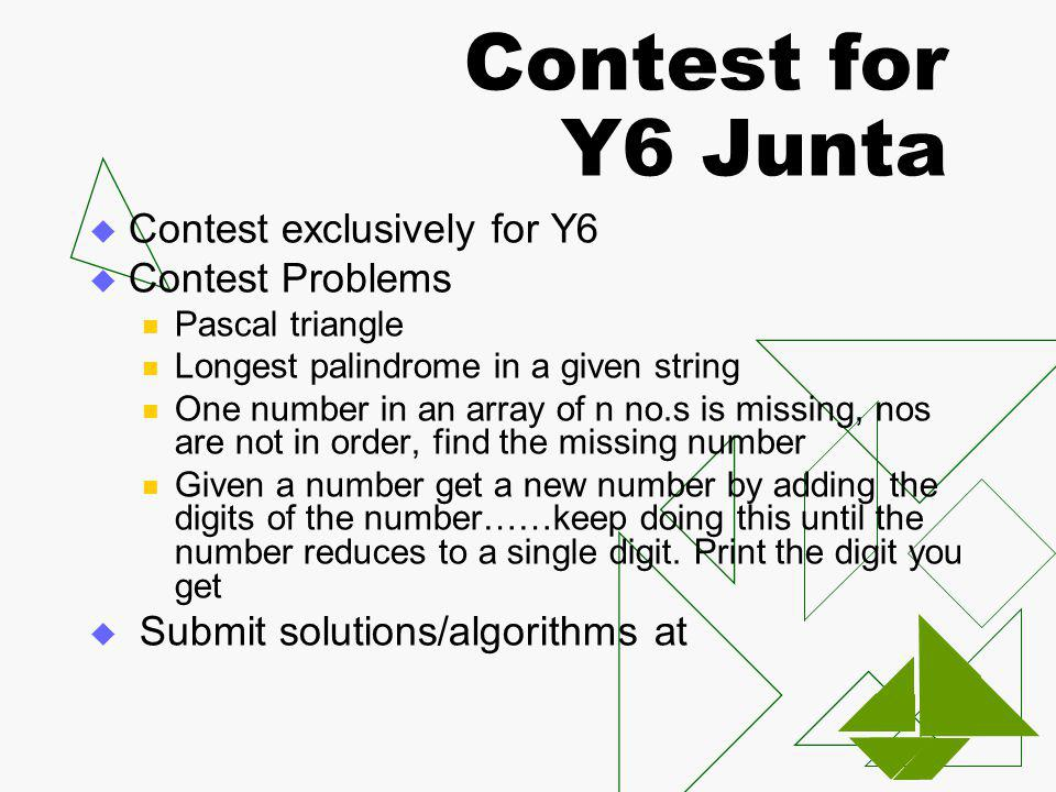 Contest for Y6 Junta Contest exclusively for Y6 Contest Problems Pascal triangle Longest palindrome in a given string One number in an array of n no.s is missing, nos are not in order, find the missing number Given a number get a new number by adding the digits of the number……keep doing this until the number reduces to a single digit.