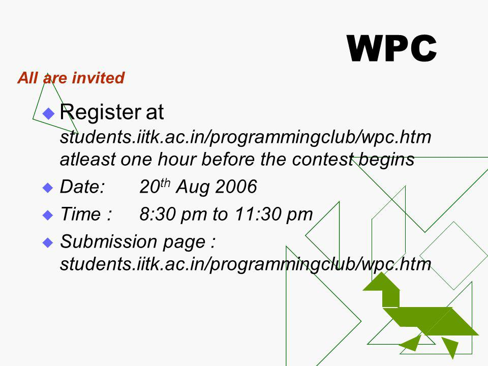 WPC Register at students.iitk.ac.in/programmingclub/wpc.htm atleast one hour before the contest begins Date:20 th Aug 2006 Time :8:30 pm to 11:30 pm Submission page : students.iitk.ac.in/programmingclub/wpc.htm All are invited