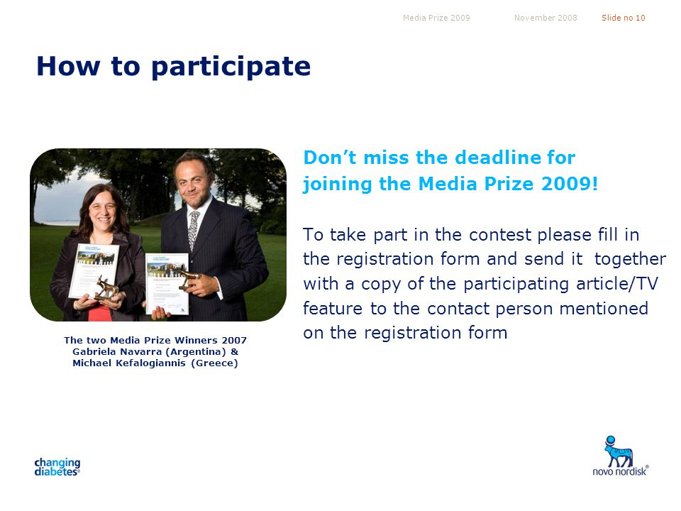 Media Prize 2009Slide no 10November 2008 How to participate Dont miss the deadline for joining the Media Prize 2009.