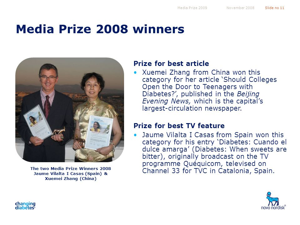 Media Prize 2009Slide no 11November 2008 Media Prize 2008 winners Prize for best article Xuemei Zhang from China won this category for her article Should Colleges Open the Door to Teenagers with Diabetes?, published in the Beijing Evening News, which is the capitals largest-circulation newspaper.