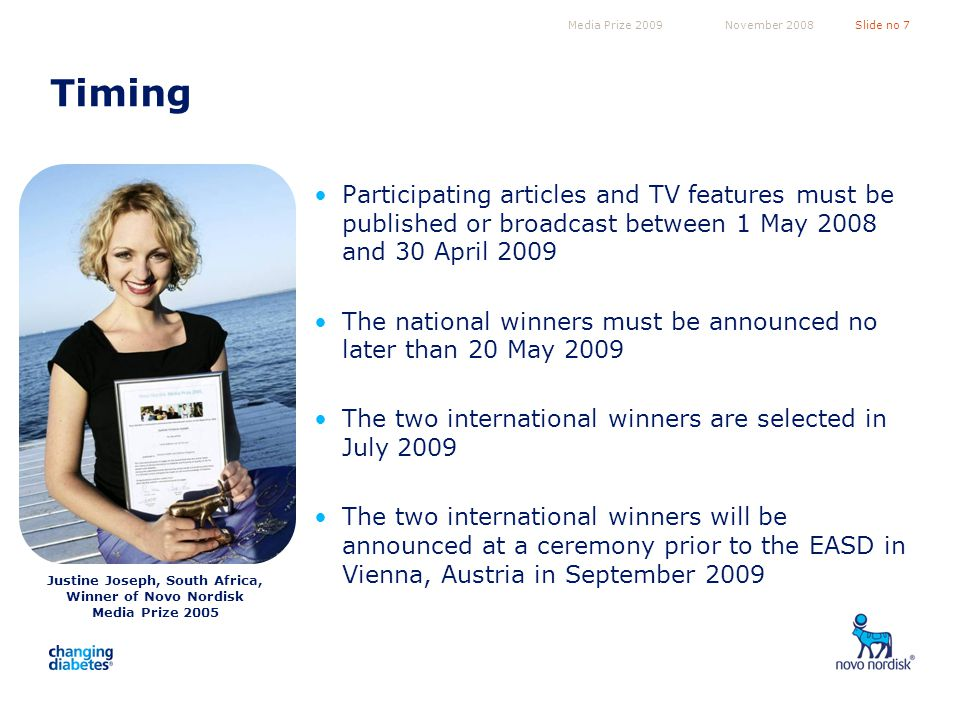 Media Prize 2009Slide no 7November 2008 Timing Participating articles and TV features must be published or broadcast between 1 May 2008 and 30 April 2009 The national winners must be announced no later than 20 May 2009 The two international winners are selected in July 2009 The two international winners will be announced at a ceremony prior to the EASD in Vienna, Austria in September 2009 Justine Joseph, South Africa, Winner of Novo Nordisk Media Prize 2005