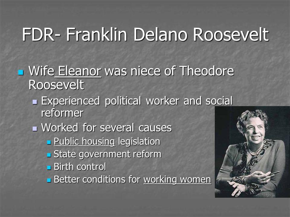 FDR- Franklin Delano Roosevelt Wife Eleanor was niece of Theodore Roosevelt Wife Eleanor was niece of Theodore Roosevelt Experienced political worker