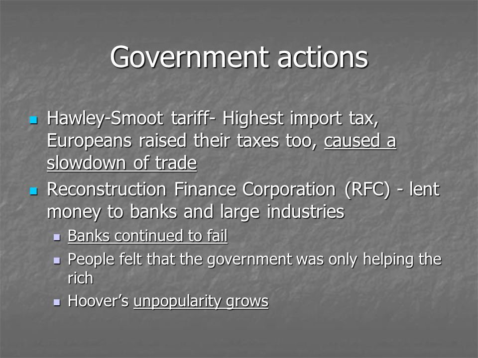Government actions Hawley-Smoot tariff- Highest import tax, Europeans raised their taxes too, caused a slowdown of trade Hawley-Smoot tariff- Highest