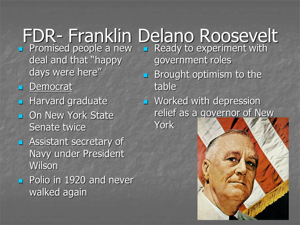 FDR- Franklin Delano Roosevelt Promised people a new deal and that happy days were here Promised people a new deal and that happy days were here Democ