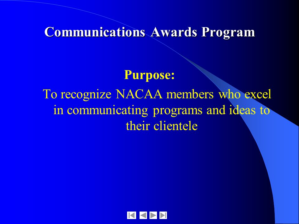Communications Awards Program Purpose: To recognize NACAA members who excel in communicating programs and ideas to their clientele