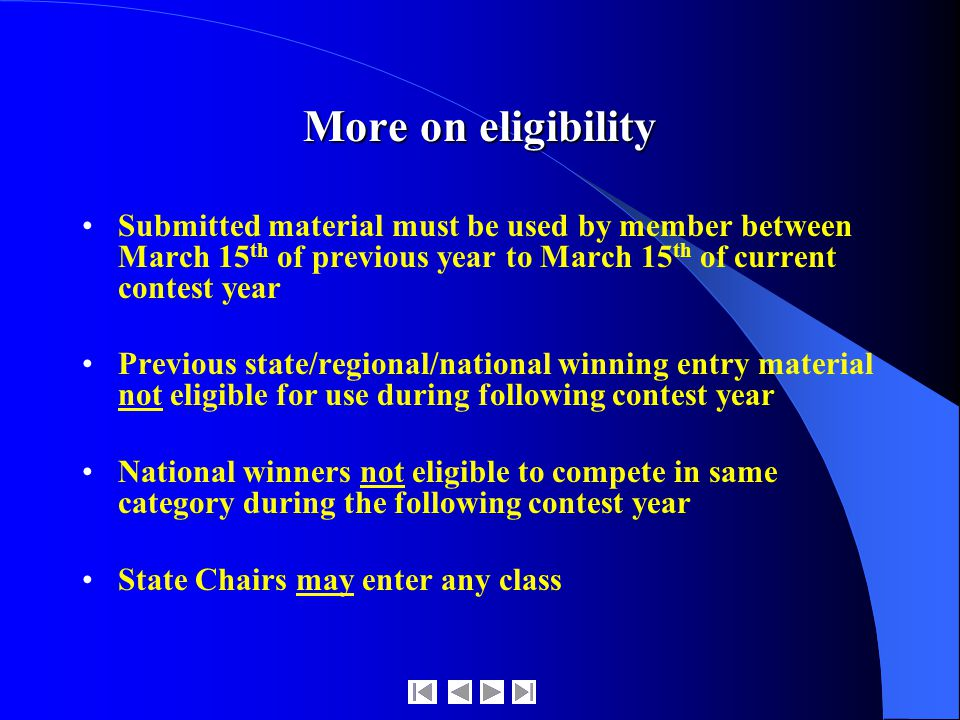More on eligibility Submitted material must be used by member between March 15 th of previous year to March 15 th of current contest year Previous state/regional/national winning entry material not eligible for use during following contest year National winners not eligible to compete in same category during the following contest year State Chairs may enter any class