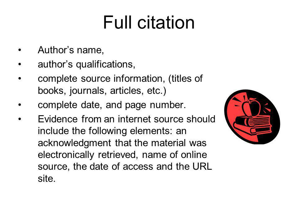 Full citation Authors name, authors qualifications, complete source information, (titles of books, journals, articles, etc.) complete date, and page number.