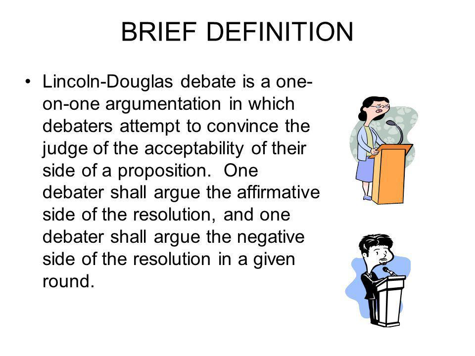 BRIEF DEFINITION Lincoln-Douglas debate is a one- on-one argumentation in which debaters attempt to convince the judge of the acceptability of their side of a proposition.