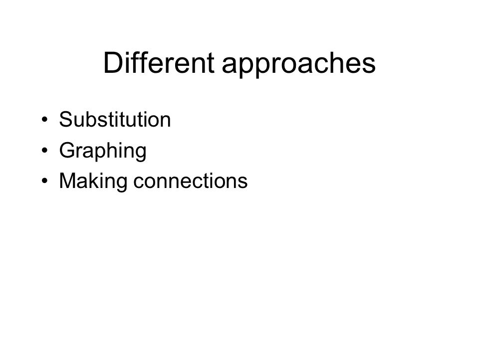 Different approaches Substitution Graphing Making connections