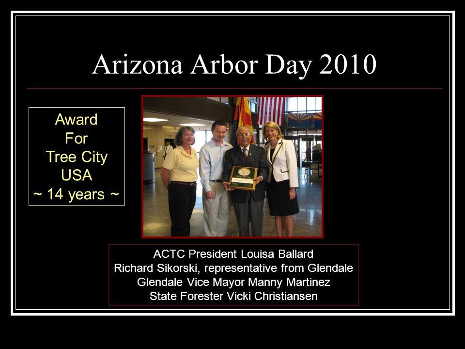 Arizona Arbor Day 2010 ACTC President Louisa Ballard Richard Sikorski, representative from Glendale Glendale Vice Mayor Manny Martinez State Forester Vicki Christiansen Award For Tree City USA ~ 14 years ~