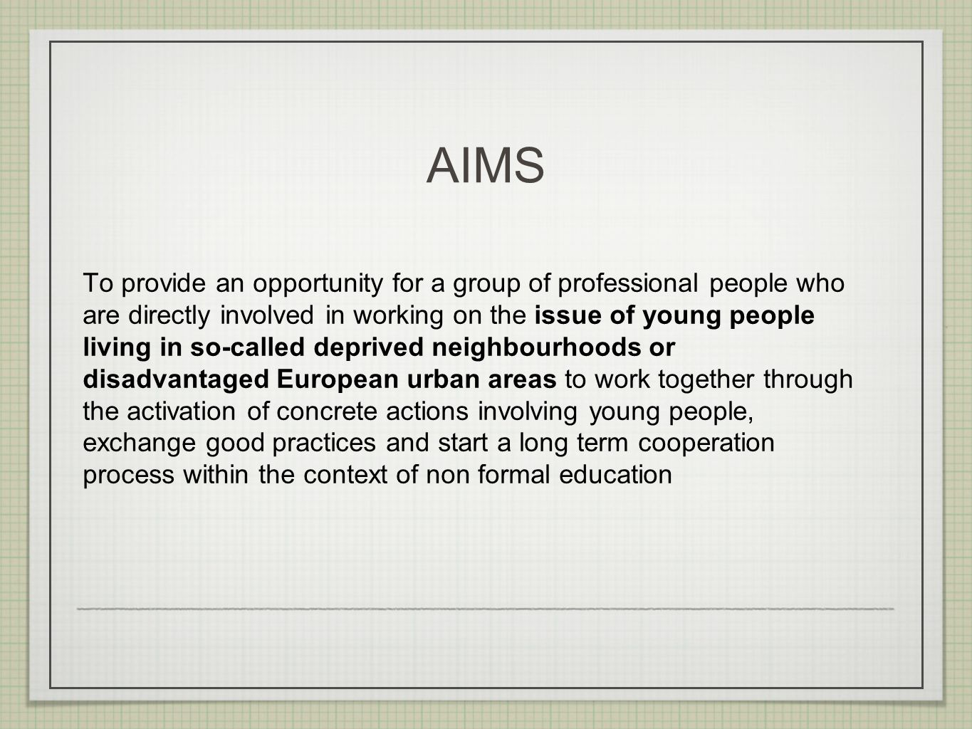 AIMS To provide an opportunity for a group of professional people who are directly involved in working on the issue of young people living in so-called deprived neighbourhoods or disadvantaged European urban areas to work together through the activation of concrete actions involving young people, exchange good practices and start a long term cooperation process within the context of non formal education