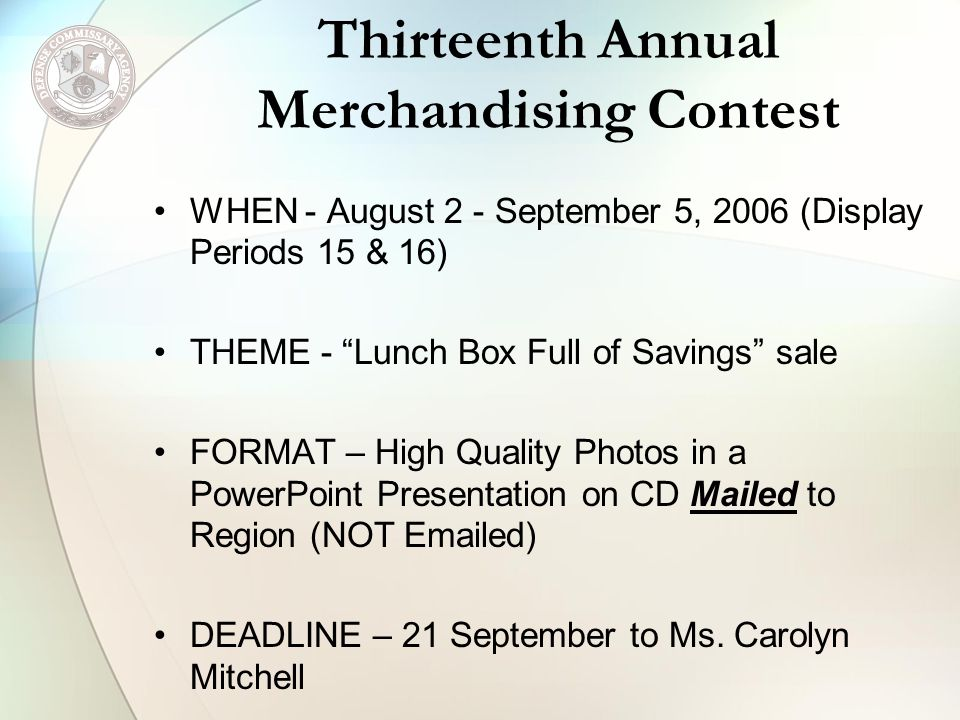 Thirteenth Annual Merchandising Contest WHEN - August 2 - September 5, 2006 (Display Periods 15 & 16) THEME - Lunch Box Full of Savings sale FORMAT – High Quality Photos in a PowerPoint Presentation on CD Mailed to Region (NOT Emailed) DEADLINE – 21 September to Ms.