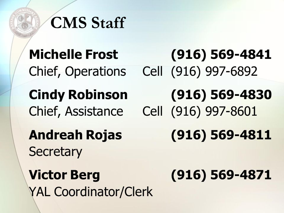 Michelle Frost(916) 569-4841 Chief, OperationsCell(916) 997-6892 Cindy Robinson(916) 569-4830 Chief, AssistanceCell(916) 997-8601 Andreah Rojas(916) 569-4811 Secretary Victor Berg(916) 569-4871 YAL Coordinator/Clerk CMS Staff