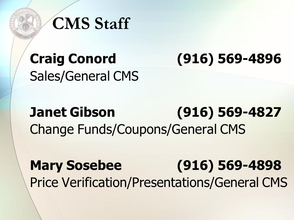 Craig Conord(916) 569-4896 Sales/General CMS Janet Gibson(916) 569-4827 Change Funds/Coupons/General CMS Mary Sosebee(916) 569-4898 Price Verification