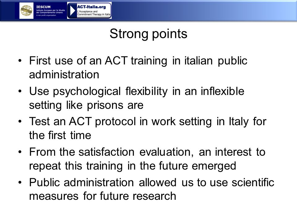 Strong points First use of an ACT training in italian public administration Use psychological flexibility in an inflexible setting like prisons are Test an ACT protocol in work setting in Italy for the first time From the satisfaction evaluation, an interest to repeat this training in the future emerged Public administration allowed us to use scientific measures for future research