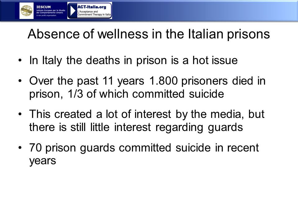 Absence of wellness in the Italian prisons In Italy the deaths in prison is a hot issue Over the past 11 years 1.800 prisoners died in prison, 1/3 of which committed suicide This created a lot of interest by the media, but there is still little interest regarding guards 70 prison guards committed suicide in recent years