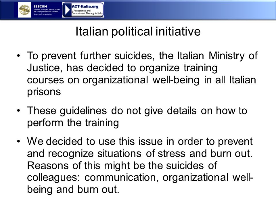 Italian political initiative To prevent further suicides, the Italian Ministry of Justice, has decided to organize training courses on organizational well-being in all Italian prisons These guidelines do not give details on how to perform the training We decided to use this issue in order to prevent and recognize situations of stress and burn out.