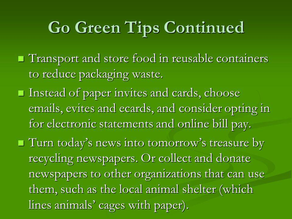 Go Green Tips Continued Transport and store food in reusable containers to reduce packaging waste.