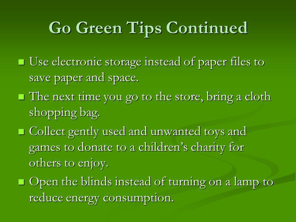 Go Green Tips Continued Use electronic storage instead of paper files to save paper and space.