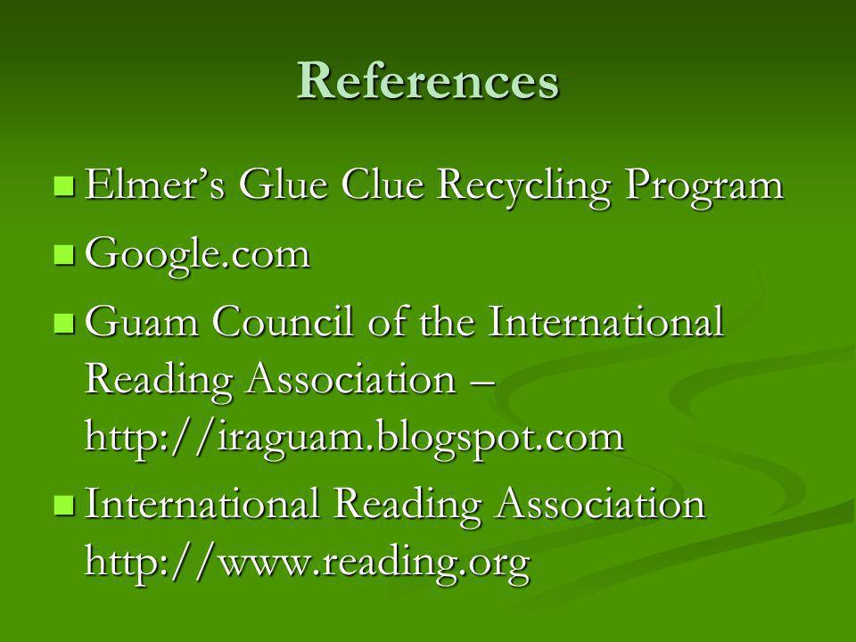 References Elmers Glue Clue Recycling Program Elmers Glue Clue Recycling Program Google.com Google.com Guam Council of the International Reading Association – http://iraguam.blogspot.com Guam Council of the International Reading Association – http://iraguam.blogspot.com International Reading Association http://www.reading.org International Reading Association http://www.reading.org