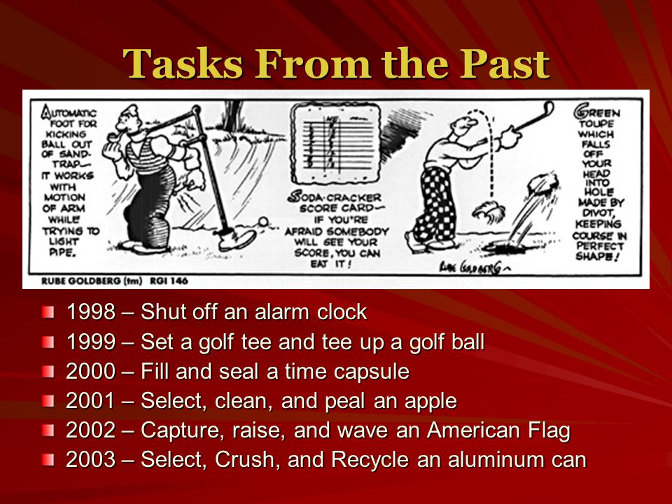 Tasks From the Past 1998 – Shut off an alarm clock 1999 – Set a golf tee and tee up a golf ball 2000 – Fill and seal a time capsule 2001 – Select, clean, and peal an apple 2002 – Capture, raise, and wave an American Flag 2003 – Select, Crush, and Recycle an aluminum can