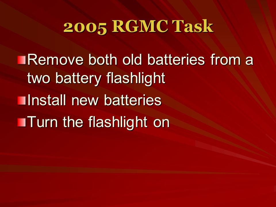 2005 RGMC Task Remove both old batteries from a two battery flashlight Install new batteries Turn the flashlight on