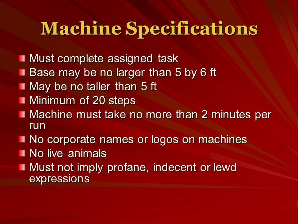 Machine Specifications Must complete assigned task Base may be no larger than 5 by 6 ft May be no taller than 5 ft Minimum of 20 steps Machine must take no more than 2 minutes per run No corporate names or logos on machines No live animals Must not imply profane, indecent or lewd expressions