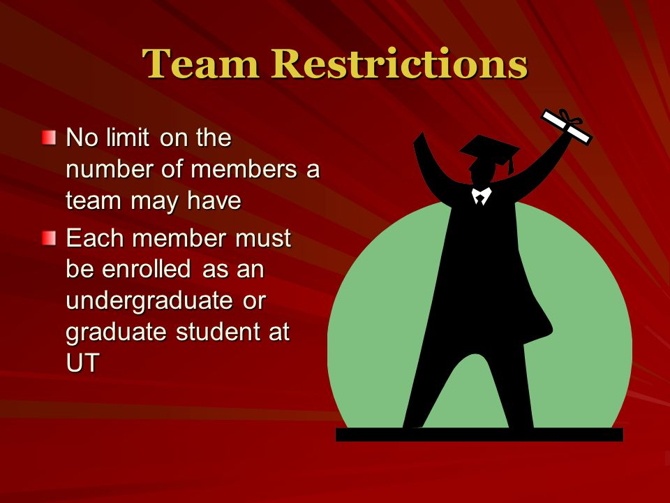 Team Restrictions No limit on the number of members a team may have Each member must be enrolled as an undergraduate or graduate student at UT