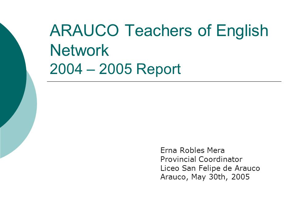 ARAUCO Teachers of English Network 2004 – 2005 Report Erna Robles Mera Provincial Coordinator Liceo San Felipe de Arauco Arauco, May 30th, 2005