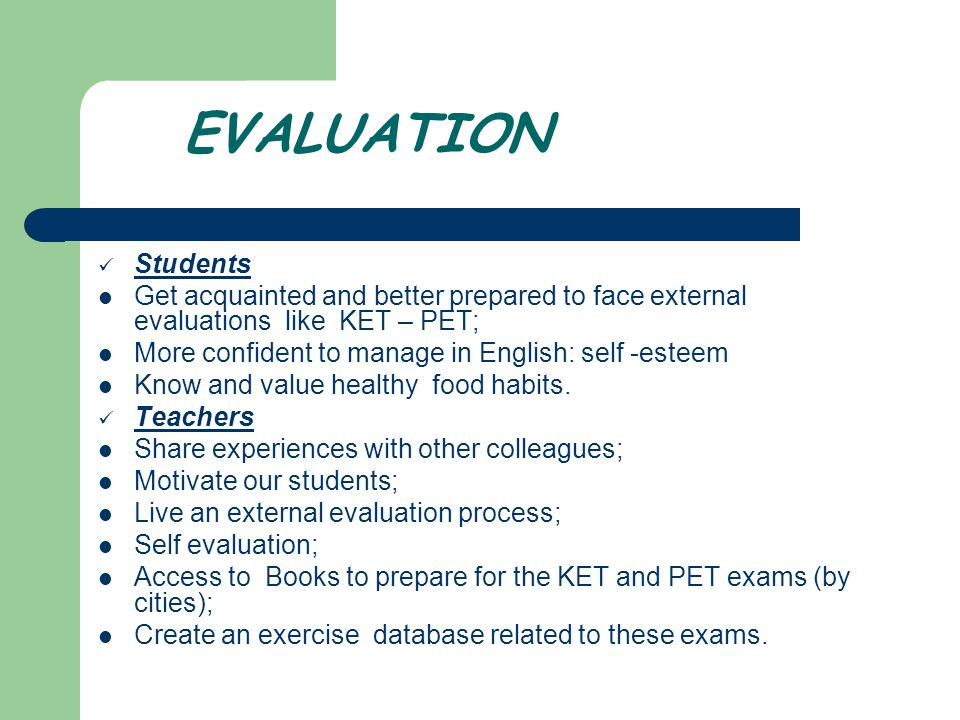 EVALUATION Students Get acquainted and better prepared to face external evaluations like KET – PET; More confident to manage in English: self -esteem