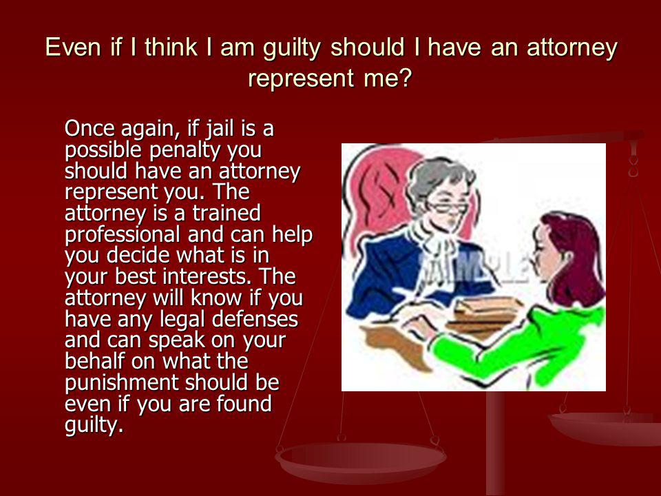 Even if I think I am guilty should I have an attorney represent me.