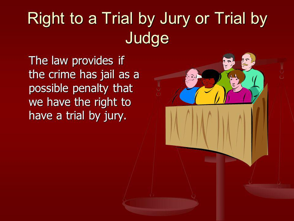 Right to a Trial by Jury or Trial by Judge The law provides if the crime has jail as a possible penalty that we have the right to have a trial by jury.