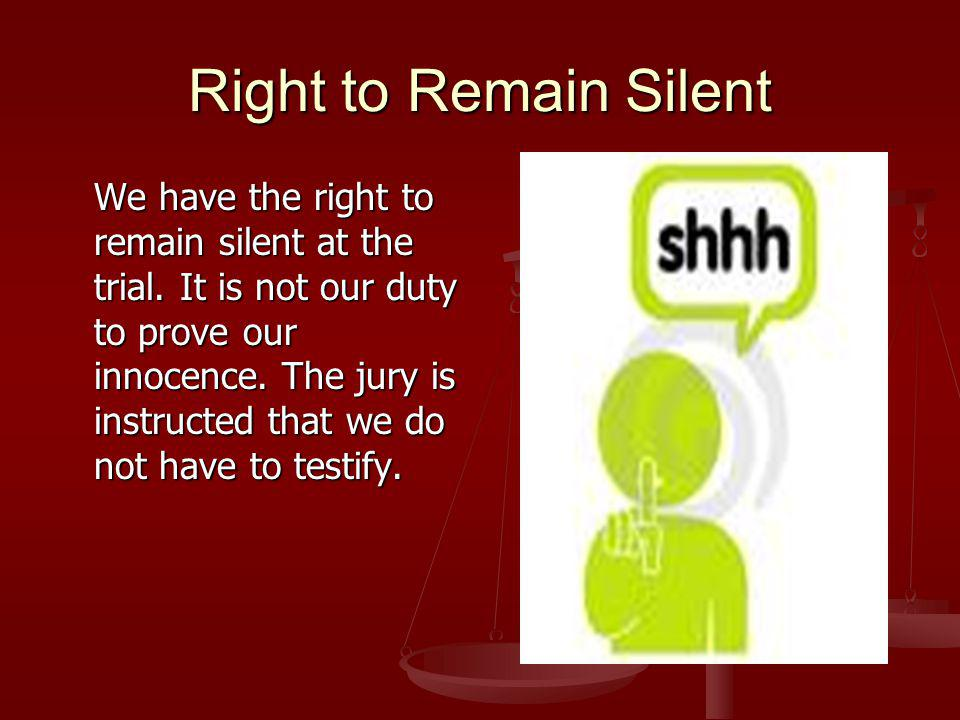 Right to Remain Silent We have the right to remain silent at the trial.