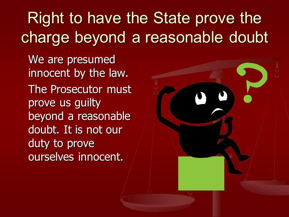 Right to have the State prove the charge beyond a reasonable doubt We are presumed innocent by the law.