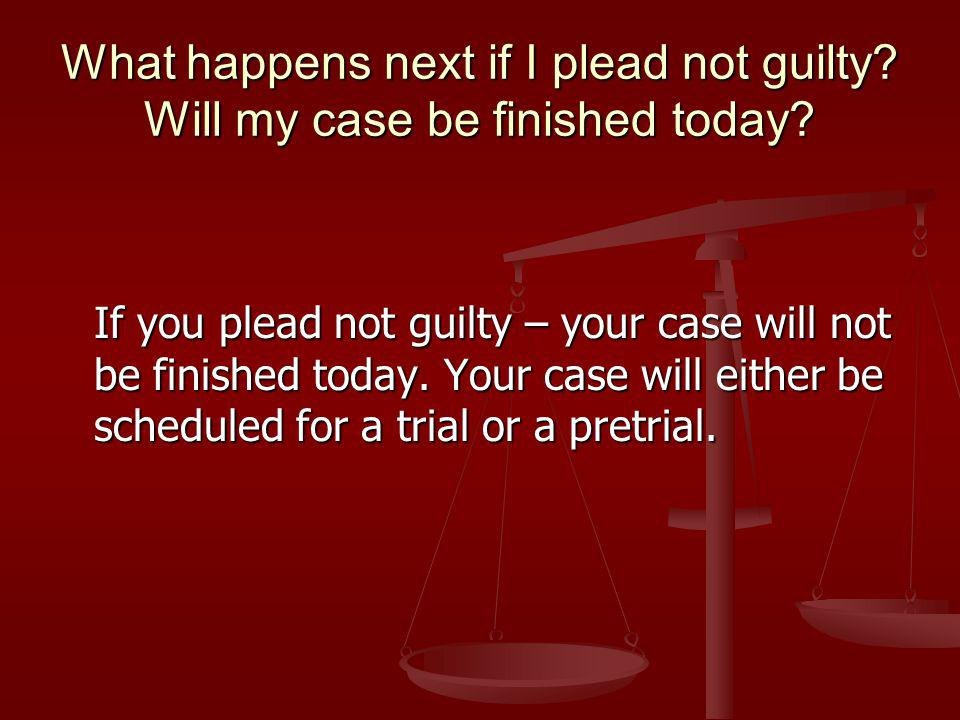 What happens next if I plead not guilty. Will my case be finished today.