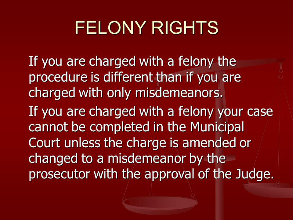 FELONY RIGHTS If you are charged with a felony the procedure is different than if you are charged with only misdemeanors.
