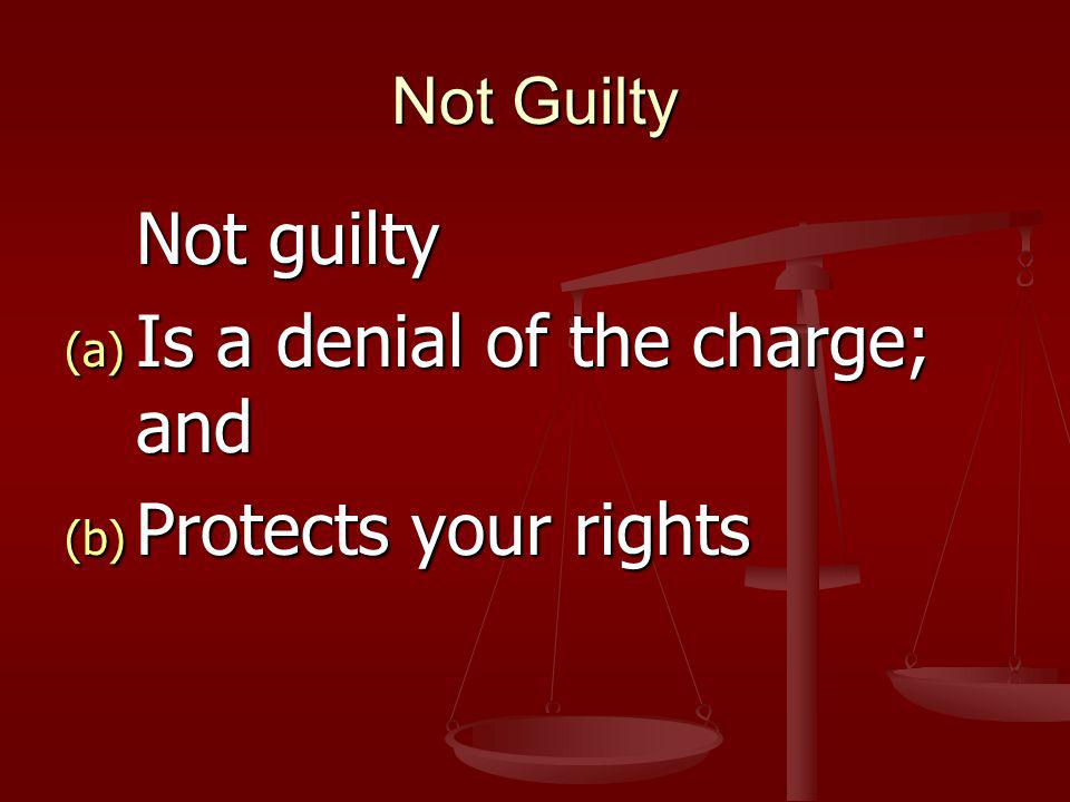 Not Guilty Not guilty (a) Is a denial of the charge; and (b) Protects your rights